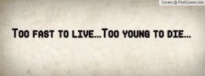 Too fast to live...Too young to die Profile Facebook Covers