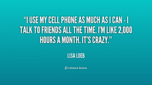 quote i use my cell phone as much as i can i talk to friends all the