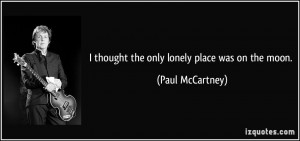 thought the only lonely place was on the moon. - Paul McCartney