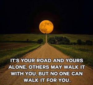 It's Your Road And Yours Alone: Quote About Its Your Road And Yours ...