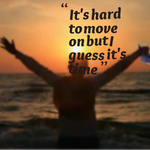 Quotes Picture: it's hard to move on but i guess it's time
