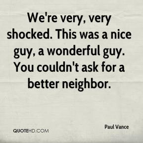 ... nice guy, a wonderful guy. You couldn't ask for a better neighbor