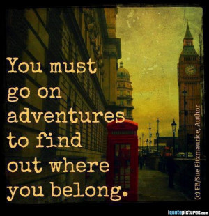You must go on adventures to find out where you belong