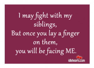 may fight with my siblings, But once you lay a finger on them, you ...