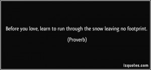 Before you love, learn to run through the snow leaving no footprint ...