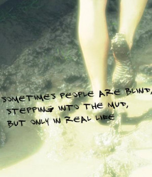 Sometimes people are blind, stepping into the mud, but only in real ...