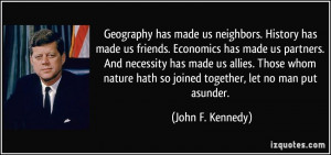 has made us neighbors. History has made us friends. Economics ...