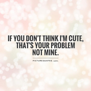 ... don't think I'm cute, that's your problem not mine Picture Quote #1