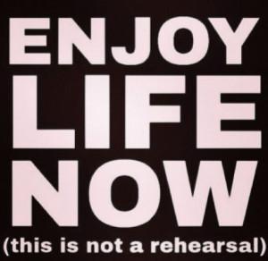 Quotes, enjoy life now