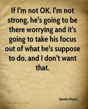 If I'm not OK, I'm not strong, he's going to be there worrying and it ...