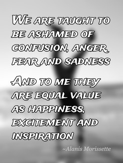 We are taught to be ashamed of confusion, anger, fear and sadnessAnd ...