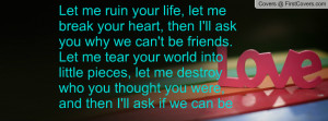 , let me break your heart, then I'll ask you why we can't be friends ...