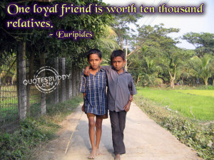 ... friends real family one loyal friend is worth ten thousands relatives