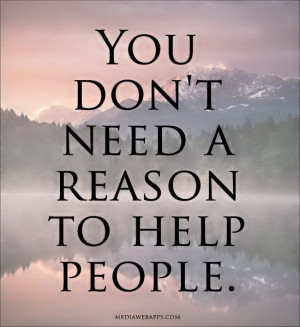 you do not need a reason to help people. can no one do good out of the ...