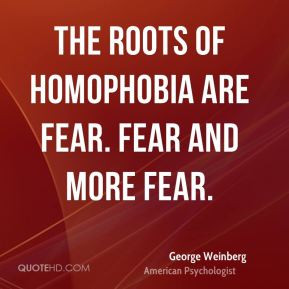 George Weinberg - The roots of homophobia are fear. Fear and more fear ...