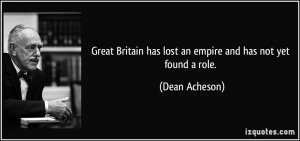 Great Britain has lost an empire and has not yet found a role. - Dean ...