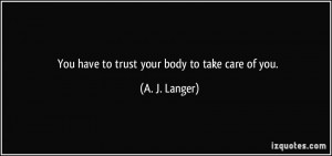 You have to trust your body to take care of you. - A. J. Langer