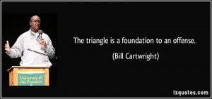 The triangle is a foundation to an offense. - Bill Cartwright