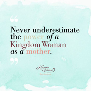 Never underestimate the power of a Kingdom Woman as a mother. - Tony ...