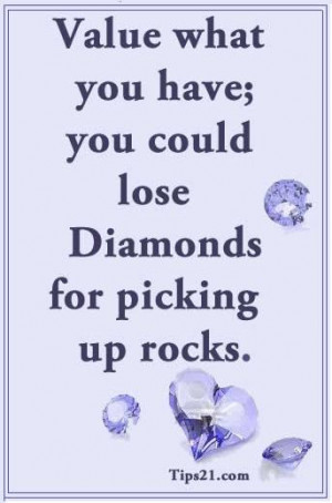 Value what you have; you could lose diamonds for picking up rocks.