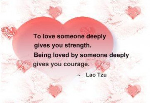 ... Strength. Being Loved By Someone Deeply Gives You Courage ~ Love Quote
