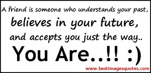 Name : A-friend-is-someone-who-understands-your-past-believes-in-your ...