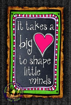 It takes a big ♥ to shape little minds. Quote for teachers ...