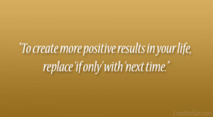 To create more positive results in your life, replace 'if only ...