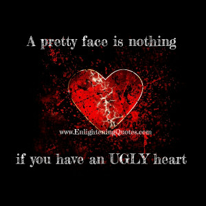 An ugly face is nothing if you have a beautiful heart. Your heart ...