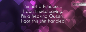 not a Princess.... I don't need saving. I'm a freaking Queen ...