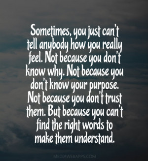 , you just can't tell anybody how you really feel. Not because you ...