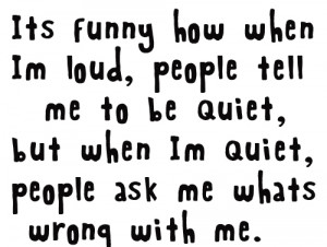 Its funny how when im loud, people tell me to be quiet, but when im ...