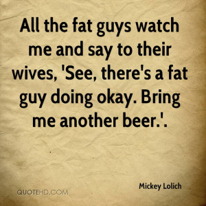 All the fat guys watch me and say to their wives, 'See, there's a fat ...