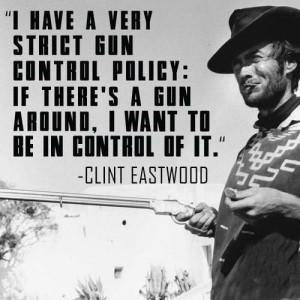 have a very strict gun control policy: if there's a gun around, I ...