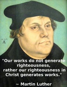 ... our righteousness in Christ generates good works. -Martin Luther More