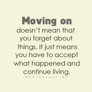 Moving on doesn't mean that you forget about things. It just means you ...