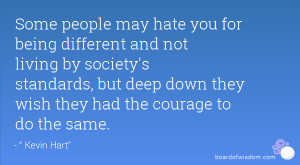 Some people may hate you for being different and not living by society ...