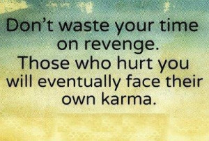 do believe in karma , get it.