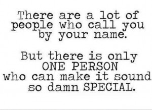 ... is only one person who can make it sound so damn special. Love quotes
