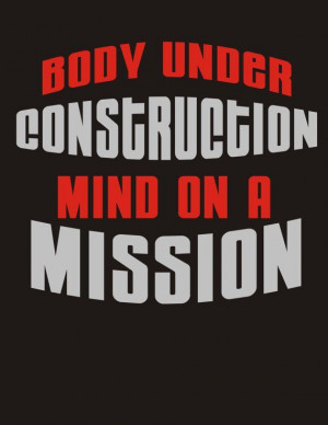 Body under construction, mind on a mission