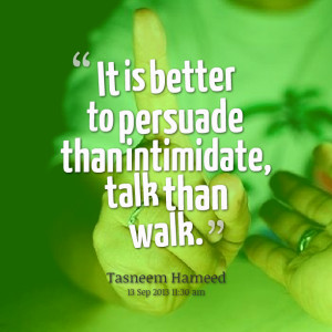 Quotes Picture: it is better to persuade than intimidate, talk than ...