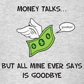 Money talks, but all mine ever says is goodbye
