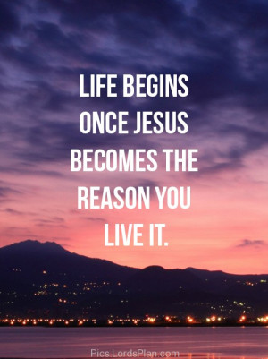 Life begins once.., Jesus is everything, you can do nothing without ...