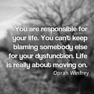 You are responsible for your life. You can't keep blaming somebody ...