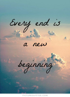 New Beginning Quotes And Sayings Every end is a new beginning