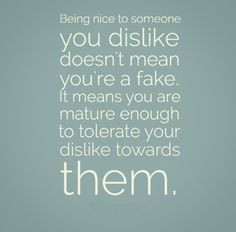 Being nice to someone you dislike doesn't mean you're a fake. It ...