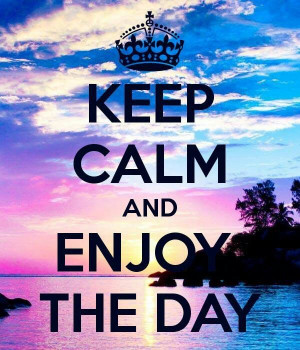 Keep calm and enjoy the day | Quotes