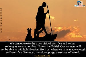 ... freedom from us, when we have made enough self-sacrifice. We must