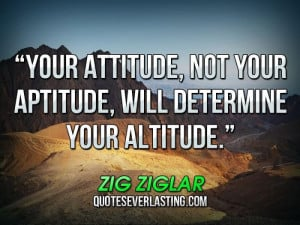 Your attitude, not your aptitude, will determine your altitude. _ Zig ...