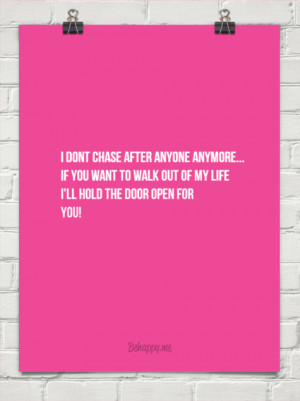 dont chase after anyone anymore... if you want to walk out of my ...
